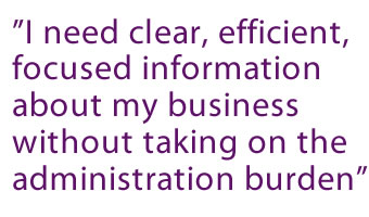 """I need clear, efficient, focused information about my business without taking on the administration burden"""