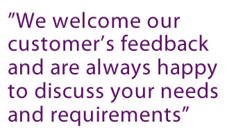 """We welcome our customer's feedback and are happy to discuss your needs and requirements"""